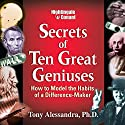 The Secrets of Ten Great Geniuses: How to Model the Habits of a Difference-Maker  by Tony Alessandra Narrated by Tony Alessandra
