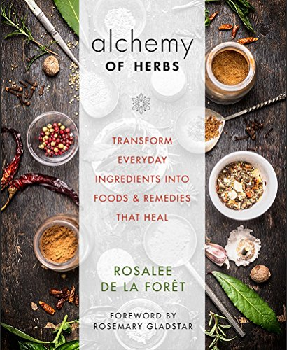Alchemy of Herbs: Transform Everyday Ingredients into Foods and Remedies That Heal by Rosalee de la Foret