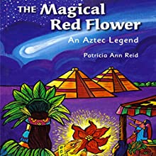 The Magical Red Flower: An Aztec Legend (       UNABRIDGED) by Patricia Ann Reid Narrated by Rosie Amador, Brian Amador