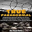 True Paranormal: Frightening Stories of Horror from Around the World Audiobook by Max Mason Hunter Narrated by Rhett Samuel Price