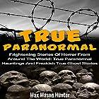 True Paranormal: Frightening Stories of Horror from Around the World Hörbuch von Max Mason Hunter Gesprochen von: Rhett Samuel Price