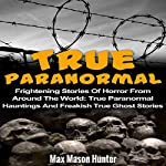 True Paranormal: Frightening Stories of Horror from Around the World | Max Mason Hunter