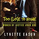 Too Close to Home: Women of Justice, Book 1 Audiobook by Lynette Eason Narrated by Jeanie Kanaley