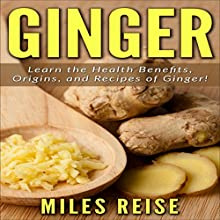 Ginger: Learn the Health Benefits, Origins, and Recipes of Ginger!: The Natural Health Benefits Series, Book 2 Audiobook by Miles Reise Narrated by Millian Quinteros