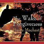The Wake of Forgiveness: A Novel | Bruce Machart