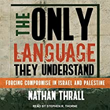 The Only Language They Understand: Forcing Compromise in Israel and Palestine Audiobook by Nathan Thrall Narrated by Stephen R. Thorne
