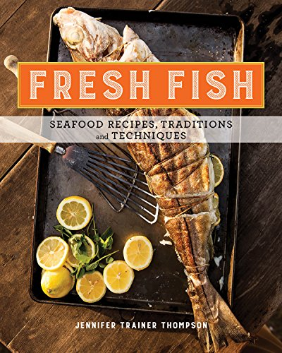 Fresh Fish: A Fearless Guide to Grilling, Shucking, Roasting, Poaching, and Sauteing Seafood by Jennifer Trainer Thompson