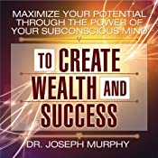 Maximize Your Potential Through the Power of Your Subconscious Mind to Create Wealth and Success | [Dr. Joseph Murphy]
