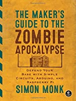 The Maker's Guide to the Zombie Apocalypse: Defend Your Base with Simple Circuits, Arduino, and Raspberry Pi Front Cover