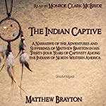 The Indian Captive: A Narrative of the Adventures and Sufferings of Matthew Brayton in his Thirty-Four Years of Captivity Among the Indians of North-Western America | Matthew Brayton