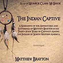 The Indian Captive: A Narrative of the Adventures and Sufferings of Matthew Brayton in his Thirty-Four Years of Captivity Among the Indians of North-Western America (       UNABRIDGED) by Matthew Brayton Narrated by Monroe Clark McBride