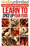 Learn to Spice up Your Food: 50 Recipes to help you Master Seasoning Mixes