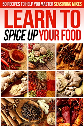 Learn to Spice up Your Food: 50 Recipes to help you Master Seasoning Mixes by Gordon Rock