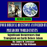 Four Biblical Questions Answered by PreAdamic World Events: Significant Occurrences that Transpired on Earth Before Adam | James M. Lowrance