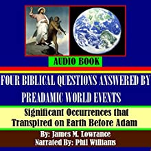Four Biblical Questions Answered by PreAdamic World Events: Significant Occurrences that Transpired on Earth Before Adam (       UNABRIDGED) by James M. Lowrance Narrated by Phil Williams