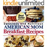 """Delicious and Nutritious """"American Mom"""" Breakfast Recipes: Affordable, Easy and Tasty Meals You Will Love (Bestselling """"American Mom"""" Recipes Book 1)"""