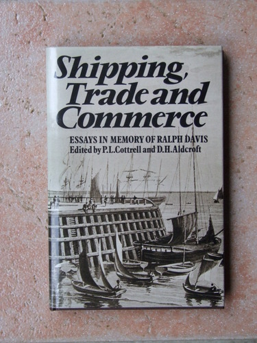 Shipping, Trade and Commerce: Essays in Memory of Ralph Davis P. L. Cottrell and Derek H. Aldcroft