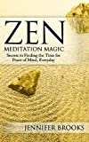 Zen Meditation Magic: Secrets to Finding the Time for Peace of Mind, Everyday