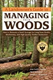 A Landowners Guide to Managing Your Woods: How to Maintain a Small Acreage for Long-Term Health, Biodiversity, and High-Quality Timber Production (Landowners Guide to)