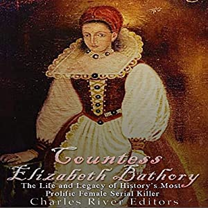 Countess Elizabeth Bathory: The Life and Legacy of History's Most Prolific Female Serial Killer Hörbuch von  Charles River Editors Gesprochen von: Mark Norman