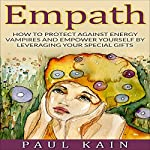 Empath: How to Protect Against Energy Vampires and Empower Yourself by Leveraging Your Special Gifts | Paul Kain