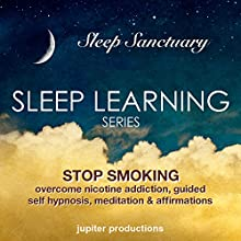 Stop Smoking, Overcome Nicotine Addiction: Sleep Learning, Guided Self Hypnosis, Meditation & Affirmations (       UNABRIDGED) by Jupiter Productions Narrated by Anna Thompson