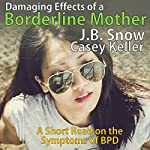 Symptoms of the Borderline Mother Suffering from BPD; Plus Excerpt from BPD Recovery: Transcend Mediocrity, Book 46 | J.B. Snow,Casey Keller