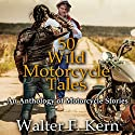 50 Wild Motorcycle Tales: An Anthology of Motorcycle Stories Audiobook by Walter F. Kern Narrated by Kim Holmes, Sam Smith, Walter F. Kern