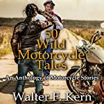 50 Wild Motorcycle Tales: An Anthology of Motorcycle Stories | Walter F. Kern