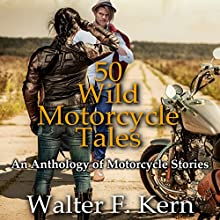 50 Wild Motorcycle Tales: An Anthology of Motorcycle Stories (       UNABRIDGED) by Walter F. Kern Narrated by Walter F. Kern, Kim Holmes, Sam Smith