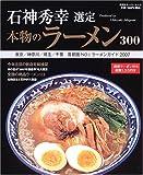 石神秀幸選定本物のラーメン300—首都圏NO.1ラーメンガイド2007