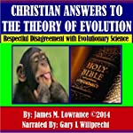 Christian Answers to the Theory of Evolution: Respectful Disagreement with Evolutionary Science | James M. Lowrance