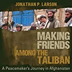 Making Friends Among the Taliban: A Peacemaker's Journey in Afghanistan | Jonathan P. Larson