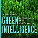 Green Intelligence: Creating Environments That Protect Human Health Audiobook by John Wargo Narrated by Michael Lenz
