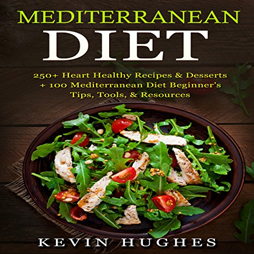 Mediterranean Diet: 250+ Heart Healthy Recipes & Desserts + 100 Mediterranean Diet Beginner's Tips, Tools, & Resources by Kevin Hughes