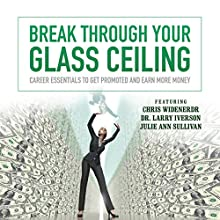 Break Through Your Glass Ceiling: Career Essentials to Get Promoted and Earn More Money Speech by  Made for Success Narrated by Dr. Larry Iverson, Chris Widener