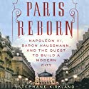 Paris Reborn: Napoléon III, Baron Haussmann, and the Quest to Build a Modern City (       UNABRIDGED) by Stephane Kirkland Narrated by Robert Blumenfeld