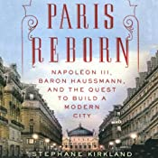 Paris Reborn: Napoléon III, Baron Haussmann, and the Quest to Build a Modern City | [Stephane Kirkland]