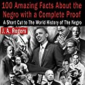 100 Amazing Facts About the Negro with Complete Proof: A Short Cut to the World History of the Negro Audiobook by J. A. Rogers Narrated by John Riddle