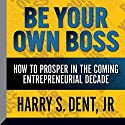 Be Your Own Boss: How to Prosper in the Coming Entrepreneurial Decade Speech by Harry S. Dent Jr. Narrated by Harry S. Dent Jr.