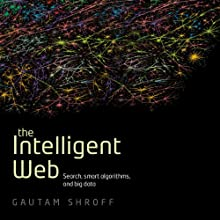 The Intelligent Web: Search, Smart Algorithms, and Big Data (       UNABRIDGED) by Gautam Shroff Narrated by Neil Shah