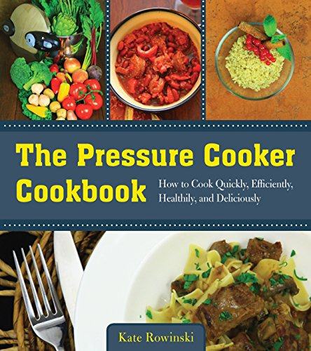 The Pressure Cooker Cookbook: How to Cook Quickly, Efficiently, Healthily, and Deliciously by Kate Rowinski