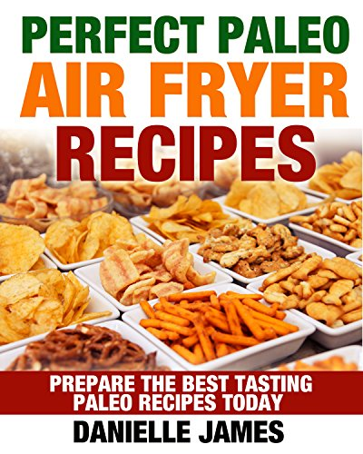 Paleo Air Fryer Cookbook: Perfect PALEO Air Fryer Recipes: Prepare the Best Tasting Paleo Recipes Today (Escape the Dieting Trap, Transform Your Life, Eat What You Crave, Get Leaner Every Day) by Danielle James