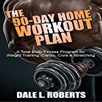The 90-Day Home Workout Plan: A Total Body Fitness Program for Weight Training, Cardio, Core & Stretching | Dale L. Roberts