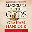 Magicians of the Gods: The Forgotten Wisdom of Earth's Lost Civilization Hörbuch von Graham Hancock Gesprochen von: Graham Hancock