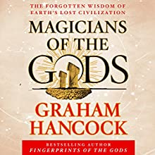 Magicians of the Gods: The Forgotten Wisdom of Earth's Lost Civilization (       UNABRIDGED) by Graham Hancock Narrated by Graham Hancock