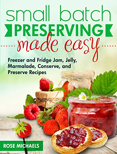 Small Batch Preserving Made Easy: Freezer and Fridge Jam, Jellies, Marmalades, Preserve and Conserve Recipes by Rose Michaels