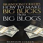 Brandon Colker's How to Make Big Bucks from Big Blogs (       ungekürzt) von Brandon Colker Gesprochen von: Harry Roger Williams III