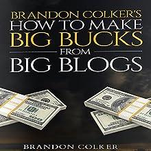Brandon Colker's How to Make Big Bucks from Big Blogs (       UNABRIDGED) by Brandon Colker Narrated by Harry Roger Williams III