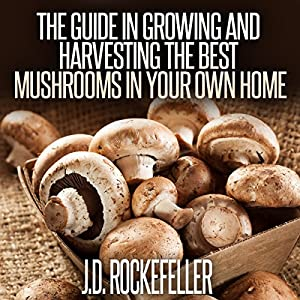 The Guide in Growing and Harvesting the Best Mushrooms in Your Own Home Audiobook